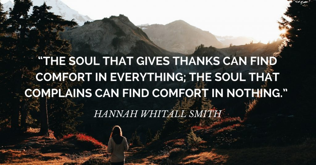 "gratitude quote: ""The soul that gives thanks can find comfort in everything; the soul that complains can find comfort in nothing."" ― Hannah Whitall Smith"