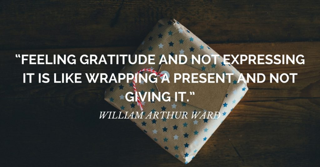 "gratitude quote: ""Feeling gratitude and not expressing it is like wrapping a present and not giving it."" ― William Arthur Ward"